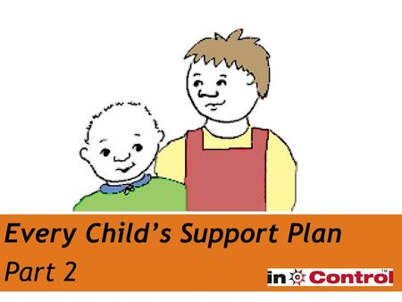 Every Child's Support Plan Part 2. We know about ME…what next? Putting together a Support Plan Getting the best support 'What is working' and 'What isn't.