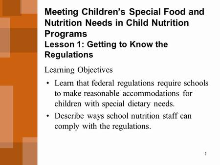 1 Meeting Children's Special Food and Nutrition Needs in Child Nutrition Programs Lesson 1: Getting to Know the Regulations Learn that federal regulations.