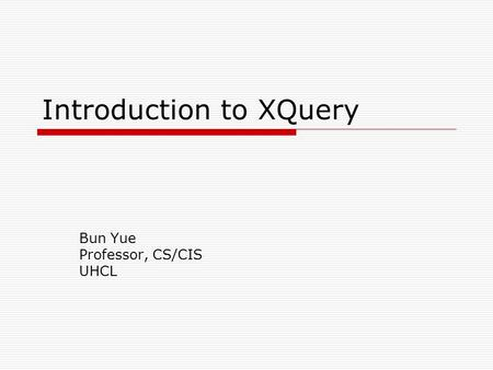 Introduction to XQuery Bun Yue Professor, CS/CIS UHCL.