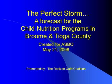 Presented by: The Rock on Café Coalition The Perfect Storm… A forecast for the Child Nutrition Programs in Broome & Tioga County Created for ASBO May 21,
