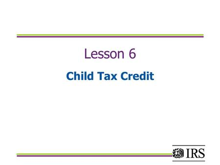 Lesson 6 Child Tax Credit. Objectives Calculate the Child Tax Credit using the child tax credit worksheet Calculate the Additional Child Tax Credit by.