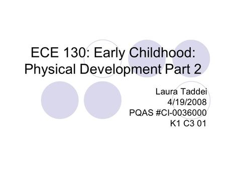 ECE 130: Early Childhood: Physical Development Part 2 Laura Taddei 4/19/2008 PQAS #CI-0036000 K1 C3 01.