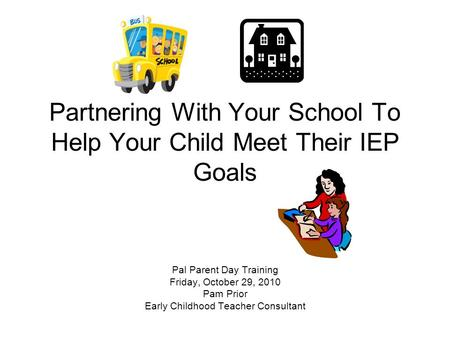 Partnering With Your School To Help Your Child Meet Their IEP Goals Pal Parent Day Training Friday, October 29, 2010 Pam Prior Early Childhood Teacher.