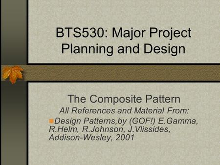 BTS530: Major Project Planning and Design The Composite Pattern All References and Material From: Design Patterns,by (GOF!) E.Gamma, R.Helm, R.Johnson,