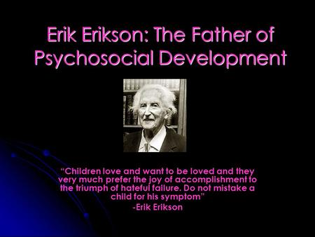 "Erik Erikson: The Father of Psychosocial Development ""Children love and want to be loved and they very much prefer the joy of accomplishment to the triumph."