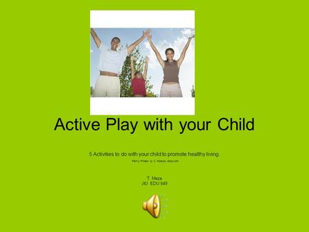 Active Play with your Child 5 Activities to do with your child to promote healthy living. Family Fitness by C. Holecko About.com T. Meza JIU EDU 649.