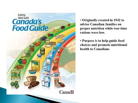 Originally created in 1942 to advise Canadian families on proper nutrition while war-time rations were low. Purpose is to help guide food choices and promote.