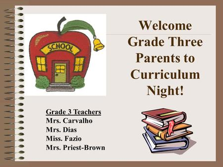 Welcome Grade Three Parents to Curriculum Night! Grade 3 Teachers Mrs. Carvalho Mrs. Dias Miss. Fazio Mrs. Priest-Brown.