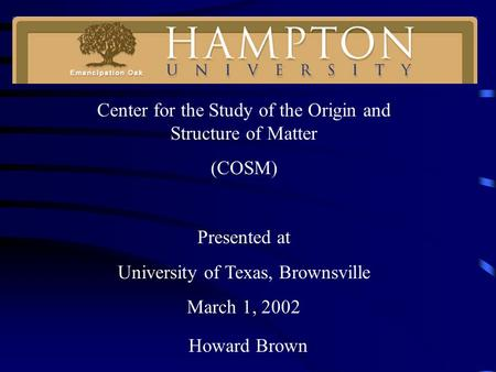Howard Brown Center for the Study of the Origin and Structure of Matter (COSM) Presented at University of Texas, Brownsville March 1, 2002.