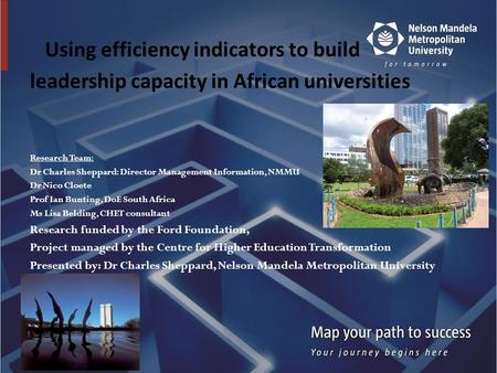 Using efficiency indicators to build leadership capacity in African universities Research Team: Dr Charles Sheppard: Director Management Information, NMMU.