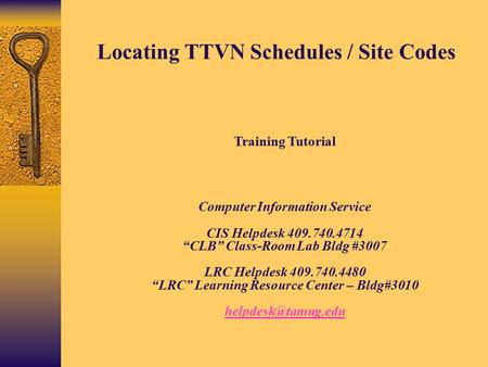 "Locating TTVN Schedules / Site Codes Training Tutorial Computer Information Service CIS Helpdesk 409.740.4714 ""CLB"" Class-Room Lab Bldg #3007 LRC Helpdesk."