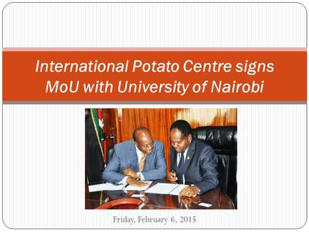 Friday, February 6, 2015 International Potato Centre signs MoU with University of Nairobi.