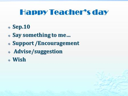 Happy Teacher's day  Sep.10  Say something to me…  Support /Encouragement  Advise/suggestion  Wish.
