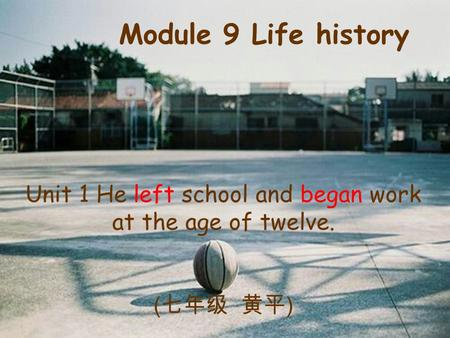 Unit 1 He left school and began work at the age of twelve. ( 七年级 黄平 ) Module 9 Life history.