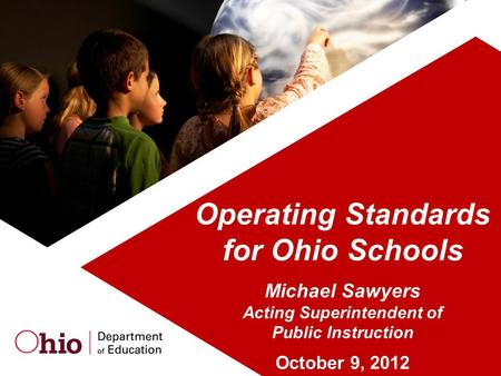 Operating Standards for Ohio Schools Michael Sawyers Acting Superintendent of Public Instruction October 9, 2012.