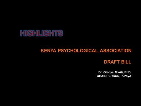 KENYA PSYCHOLOGICAL ASSOCIATION DRAFT BILL Dr. Gladys Mwiti, PhD. CHAIRPERSON, KPsyA.