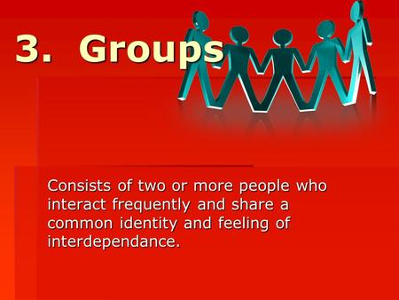 3. Groups Consists of two or more people who interact frequently and share a common identity and feeling of interdependance.