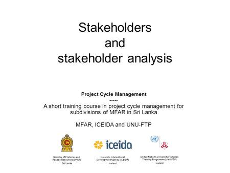 Stakeholders and stakeholder analysis Icelandic International Development Agency (ICEIDA) Iceland United Nations University Fisheries Training Programme.