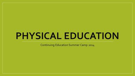 PHYSICAL EDUCATION Continuing Education Summer Camp 2014.