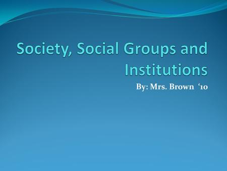 By: Mrs. Brown '10. Society- page 126 in your text book. Social groups- Chapter 5 in other text book Institution – Chapter 5 in other text book.