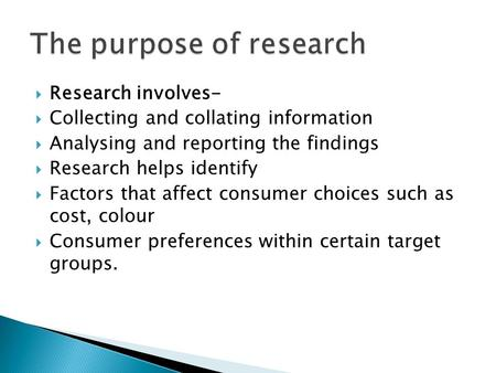  Research involves-  Collecting and collating information  Analysing and reporting the findings  Research helps identify  Factors that affect consumer.