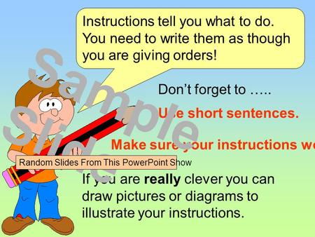 Use short sentences. Instructions tell you what to do. You need to write them as though you are giving orders! Don't forget to ….. If you are really clever.