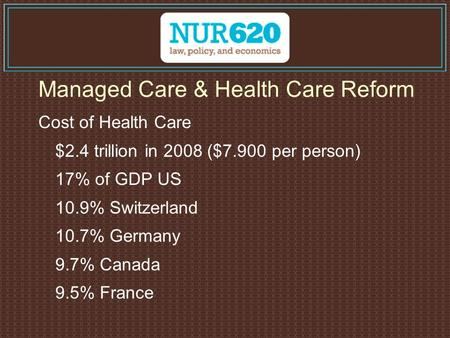 Managed Care & Health Care Reform Cost of Health Care $2.4 trillion in 2008 ($7.900 per person) 17% of GDP US 10.9% Switzerland 10.7% Germany 9.7% Canada.