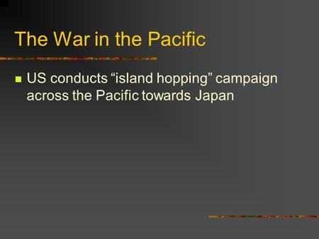 "The War in the Pacific US conducts ""island hopping"" campaign across the Pacific towards Japan."