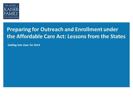 Preparing for Outreach and Enrollment under the Affordable Care Act: Lessons from the States Getting into Gear for 2014.
