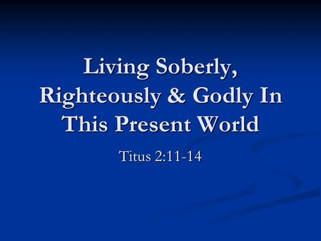 Living Soberly, Righteously & Godly In This Present World