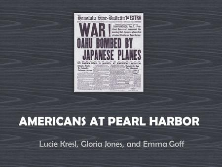 AMERICANS AT PEARL HARBOR Lucie Kresl, Gloria Jones, and Emma Goff.