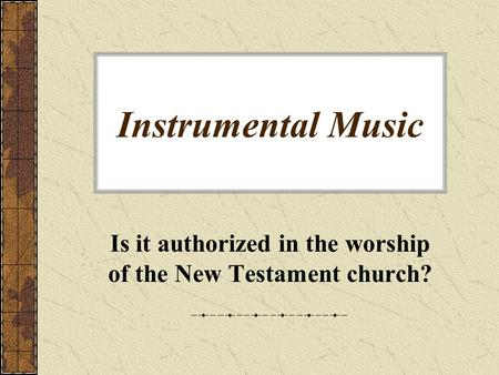 Instrumental Music Is it authorized in the worship of the New Testament church?