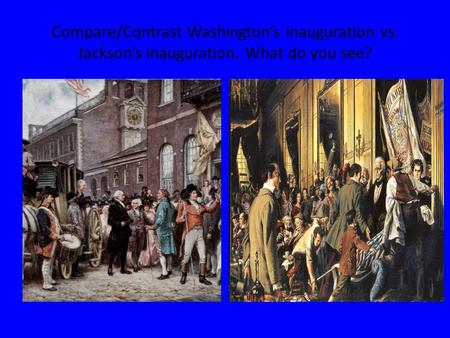 Compare/Contrast Washington's inauguration vs. Jackson's inauguration. What do you see?