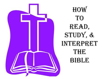 How to Read, Study, & Interpret the Bible. Progressive steps of Bible Study 5. Teach it 4. Apply it 3. Interpret it 2. Study it 1. Read it Ezra 7:10 For.