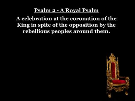 Psalm 2 - A Royal Psalm A celebration at the coronation of the King in spite of the opposition by the rebellious peoples around them.
