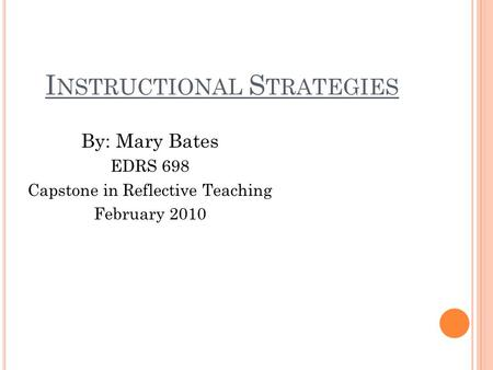 I NSTRUCTIONAL S TRATEGIES By: Mary Bates EDRS 698 Capstone in Reflective Teaching February 2010.