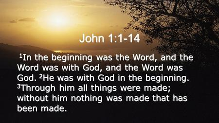 John 1:1-14 1 In the beginning was the Word, and the Word was with God, and the Word was God. 2 He was with God in the beginning. 3 Through him all things.