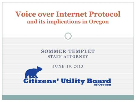 Voice over Internet Protocol and its implications in Oregon SOMMER TEMPLET STAFF ATTORNEY JUNE 10, 2013.