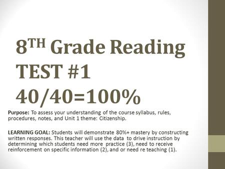 8 TH Grade Reading TEST #1 40/40=100% Purpose: To assess your understanding of the course syllabus, rules, procedures, notes, and Unit 1 theme: Citizenship.