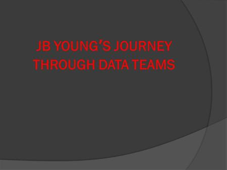 JB YOUNG'S JOURNEY THROUGH DATA TEAMS.  Marianne Corbin, principal  Kristin Huggins, teacher/6 th grade data team leader  Aaron Vincent, teacher/math.