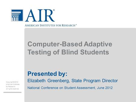 Copyright © 2012 American Institutes for Research. All rights reserved. Computer-Based Adaptive Testing of Blind Students Presented by: Elizabeth Greenberg,