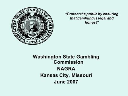 """Protect the public by ensuring that gambling is legal and honest"" Washington State Gambling Commission NAGRA Kansas City, Missouri June 2007."