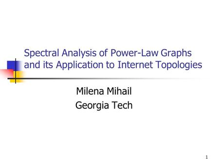 1 Spectral Analysis of Power-Law Graphs and its Application to Internet Topologies Milena Mihail Georgia Tech.