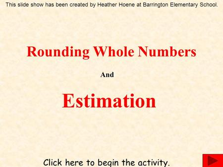 Rounding Whole Numbers And Estimation Click here to begin the activity. This slide show has been created by Heather Hoene at Barrington Elementary School.