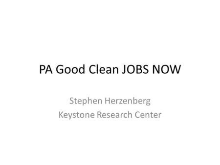 PA Good Clean JOBS NOW Stephen Herzenberg Keystone Research Center.