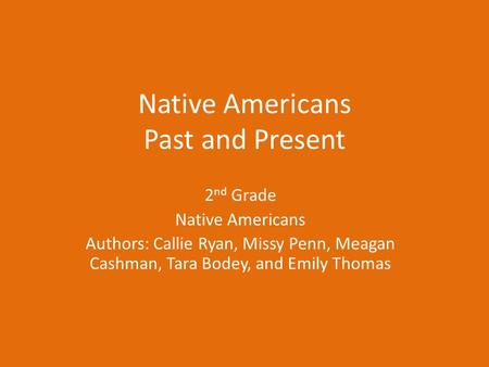 Native Americans Past and Present 2 nd Grade Native Americans Authors: Callie Ryan, Missy Penn, Meagan Cashman, Tara Bodey, and Emily Thomas.