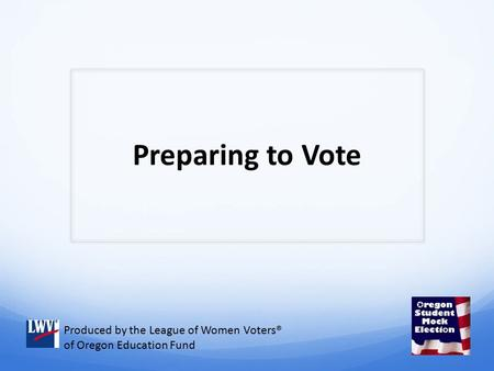 Preparing to Vote Produced by the League of Women Voters® of Oregon Education Fund.