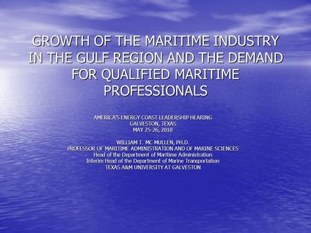 GROWTH OF THE MARITIME INDUSTRY IN THE GULF REGION AND THE DEMAND FOR QUALIFIED MARITIME PROFESSIONALS AMERICA'S ENERGY COAST LEADERSHIP HEARING GALVESTON,