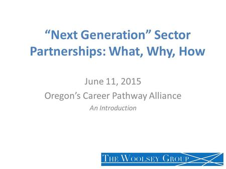 """Next Generation"" Sector Partnerships: What, Why, How June 11, 2015 Oregon's Career Pathway Alliance An Introduction."