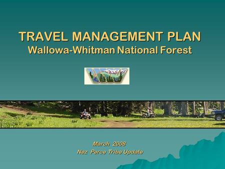 TRAVEL MANAGEMENT PLAN Wallowa-Whitman National Forest March 2008 Nez Perce Tribe Update Nez Perce Tribe Update.